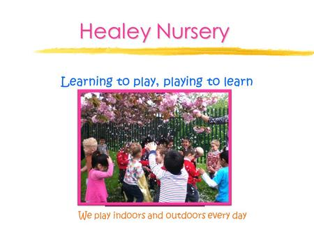 Healey Nursery Learning to play, playing to learn We play indoors and outdoors every day.
