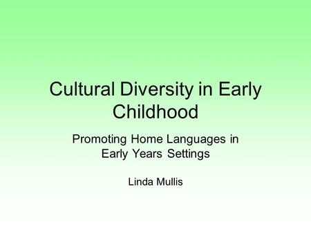 Cultural Diversity in Early Childhood Promoting Home Languages in Early Years Settings Linda Mullis.
