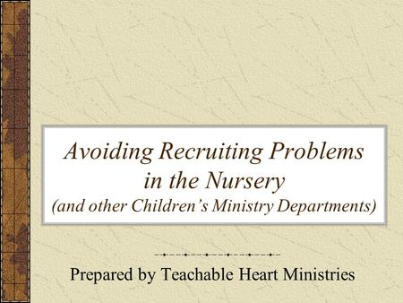 Avoiding Recruiting Problems in the Nursery (and other Children's Ministry Departments) Prepared by Teachable Heart Ministries.