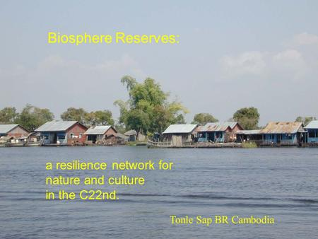 A resilience network for nature and culture in the C22nd. Biosphere Reserves: Tonle Sap BR Cambodia.