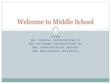 WITH MS. CORONA (HUMANITIES I) MS. NAVARRO (HUMANITIES II) MR. CHOUCHANIAN (MATH) MR. BILANDZIJA (SCIENCE) Welcome to Middle School.