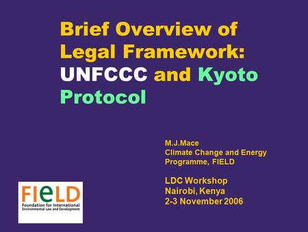Brief Overview of Legal Framework: UNFCCC and Kyoto Protocol M.J.Mace Climate Change and Energy Programme, FIELD LDC Workshop Nairobi, Kenya 2-3 November.