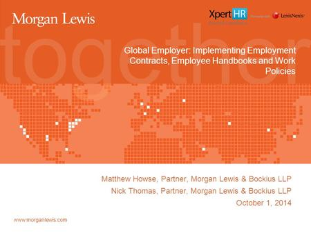 Www.morganlewis.com Global Employer: Implementing Employment Contracts, Employee Handbooks and Work Policies Matthew Howse, Partner, Morgan Lewis & Bockius.