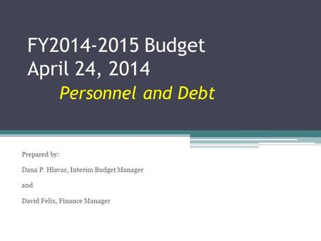 FY2014-2015 Budget April 24, 2014 Personnel and Debt Prepared by: Dana P. Hlavac, Interim Budget Manager and David Felix, Finance Manager.