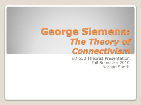 George Siemens: The Theory of Connectivism ED 530 Theorist Presentation Fall Semester 2010 Nathan Shorb.