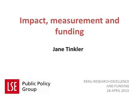 Impact, measurement and funding Jane Tinkler RENU RESEARCH EXCELLENCE AND FUNDING 28 APRIL 2015.