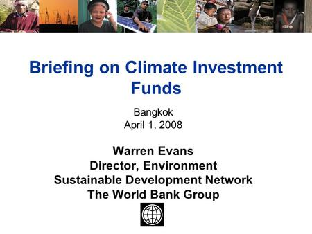 Briefing on Climate Investment Funds Bangkok April 1, 2008 Warren Evans Director, Environment Sustainable Development Network The World Bank Group.
