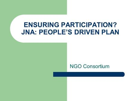 ENSURING PARTICIPATION? JNA: PEOPLE'S DRIVEN PLAN NGO Consortium.