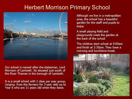 Our school is named after the statesman, Lord Morrison of Lambeth. Its situated just south of the River Thames in the borough of Lambeth. It is a small.