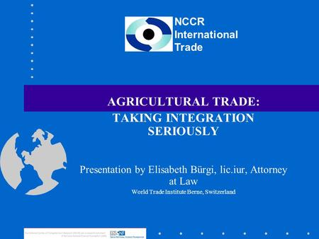 NCCR International Trade AGRICULTURAL TRADE: TAKING INTEGRATION SERIOUSLY Presentation by Elisabeth Bürgi, lic.iur, Attorney at Law World Trade Institute.