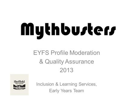 Mythbusters EYFS Profile Moderation & Quality Assurance 2013 Inclusion & Learning Services, Early Years Team.