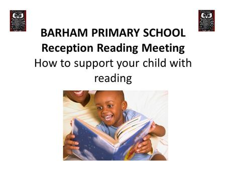 BARHAM PRIMARY SCHOOL Reception Reading Meeting How to support your child with reading.