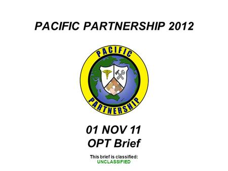 PACIFIC PARTNERSHIP 2012 This brief is classified: UNCLASSIFIED 01 NOV 11 OPT Brief.