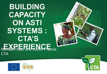 BUILDING CAPACITY ON ASTI SYSTEMS : CTA'S EXPERIENCE Michael Hailu and Judith Francis CTA.