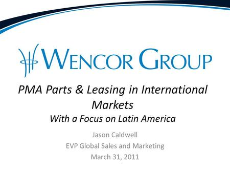 Jason Caldwell EVP Global Sales and Marketing March 31, 2011 PMA Parts & Leasing in International Markets With a Focus on Latin America.