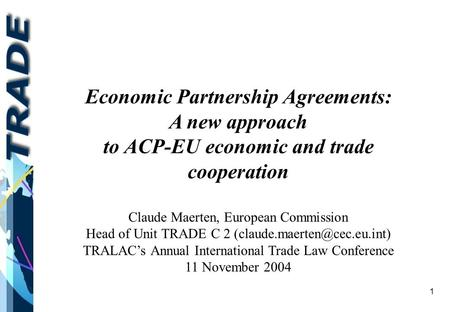 1 Economic Partnership Agreements: A new approach to ACP-EU economic and trade cooperation Claude Maerten, European Commission Head of Unit TRADE C 2