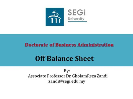 Off Balance Sheet By: Associate Professor Dr. GholamReza Zandi