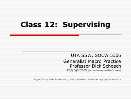 Class 12: Supervising UTA SSW, SOCW 5306 Generalist Macro Practice Professor Dick Schoech Copyright 2005 (permission required before use) Suggest printing.