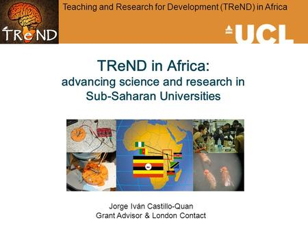 TReND in Africa: advancing science and research in Sub-Saharan Universities Teaching and Research for Development (TReND) in Africa Jorge Iván Castillo-Quan.