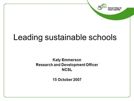 Leading sustainable schools Katy Emmerson Research and Development Officer NCSL 15 October 2007.