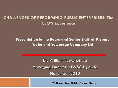CHALLENGES OF REFORMINIG PUBLIC ENTERPRISES: The CEO'S Experience Presentation to the Board and Senior Staff of Kisumu Water and Sewerage Company Ltd Dr.