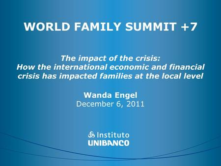 WORLD FAMILY SUMMIT +7 The impact of the crisis: How the international economic and financial crisis has impacted families at the local level Wanda Engel.