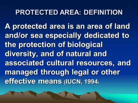 PROTECTED AREA: DEFINITION A protected area is an area of land and/or sea especially dedicated to the protection of biological diversity, and of natural.