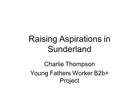 Raising Aspirations in Sunderland Charlie Thompson Young Fathers Worker B2b+ Project.