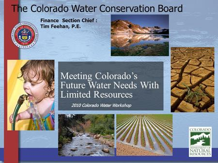 Meeting Colorado's Future Water Needs With Limited Resources The Colorado Water Conservation Board Finance Section Chief : Tim Feehan, P.E. 2010 Colorado.