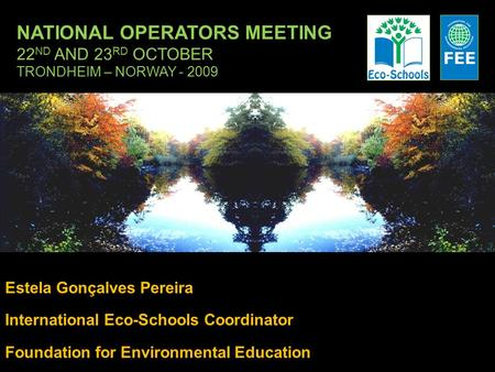 NATIONAL OPERATORS MEETING 22 ND AND 23 RD OCTOBER TRONDHEIM – NORWAY - 2009 Estela Gonçalves Pereira International Eco-Schools Coordinator Foundation.
