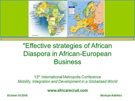 Modupe Adefeso October 30 2008 Effective strategies of African Diaspora in African-European Business 13 th International Metropolis Conference Mobility,