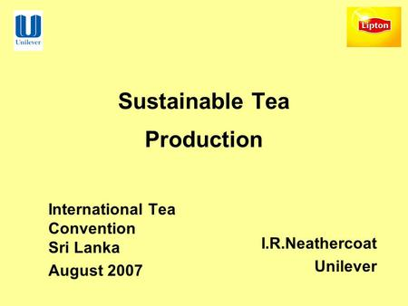 Sustainable Tea Production International Tea Convention Sri Lanka August 2007 I.R.Neathercoat Unilever.
