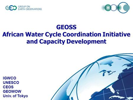 © GEO Secretariat IGWCO UNESCO CEOS GEOWOW Univ. of Tokyo GEOSS African Water Cycle Coordination Initiative and Capacity Development.