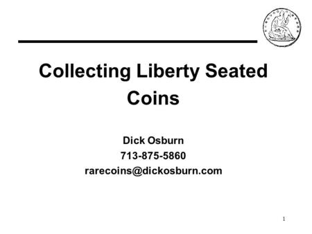 1 Collecting Liberty Seated Coins Dick Osburn 713-875-5860