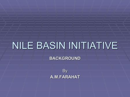 NILE BASIN INITIATIVE BACKGROUNDByA.M.FARAHAT. THE ISSUE  Nile water agreements between Egypt and the British date back more than 100 years.  Core objective: