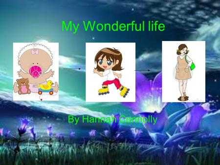 My Wonderful life By Hannah Connolly. The first year I was born in Hemel Hempstead hospital on the 23 rd of November 1998 at 4:35pm. My full name is Hannah.