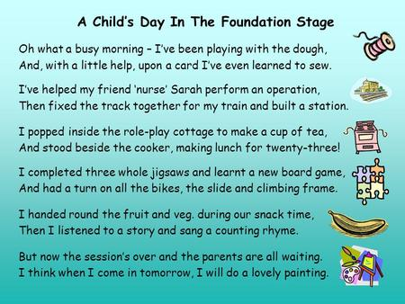 A Child's Day In The Foundation Stage Oh what a busy morning – I've been playing with the dough, And, with a little help, upon a card I've even learned.
