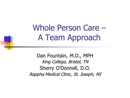 Whole Person Care – A Team Approach Dan Fountain, M.D., MPH King College, Bristol, TN Sherry O'Donnell, D.O. Rappha Medical Clinic, St. Joseph, MI.