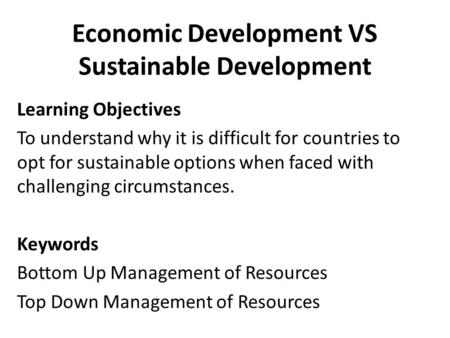 Economic Development VS Sustainable Development Learning Objectives To understand why it is difficult for countries to opt for sustainable options when.