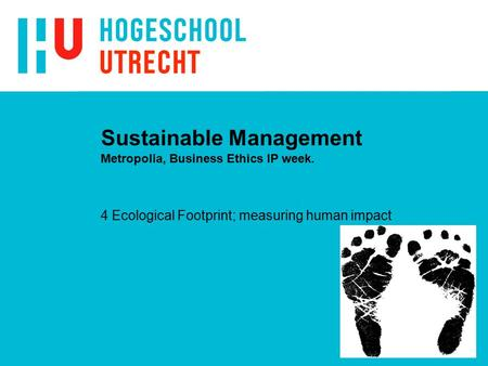 Sustainable Management Metropolia, Business Ethics IP week. 4 Ecological Footprint; measuring human impact.