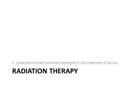 RADIATION THERAPY 5. Understand broad treatment strategies in the treatment of tumors.