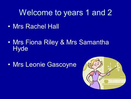Welcome to years 1 and 2 Mrs Rachel Hall Mrs Fiona Riley & Mrs Samantha Hyde Mrs Leonie Gascoyne.