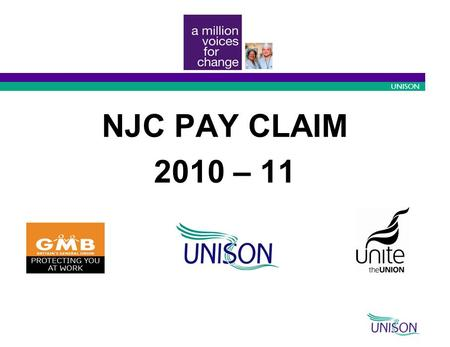 10/09/2015 1 UNISON NJC PAY CLAIM 2010 – 11. 10/09/2015 2 UNISON The Claim A one year £500 flat rate increase or 2.5% - whichever is the greater - from.