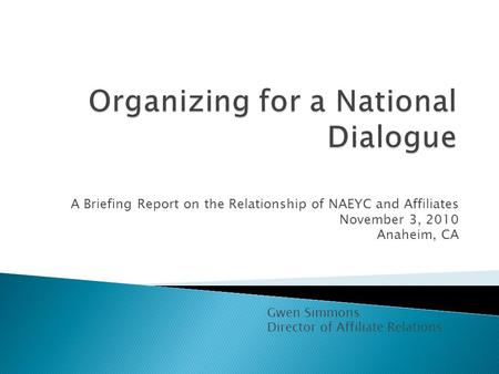 A Briefing Report on the Relationship of NAEYC and Affiliates November 3, 2010 Anaheim, CA Gwen Simmons Director of Affiliate Relations.