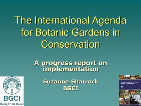 The International Agenda for Botanic Gardens in Conservation A progress report on implementation Suzanne Sharrock BGCI.