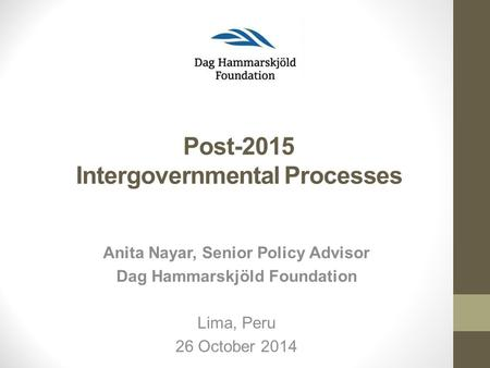 Post-2015 Intergovernmental Processes Lima, Peru 26 October 2014 Anita Nayar, Senior Policy Advisor Dag Hammarskjöld Foundation.