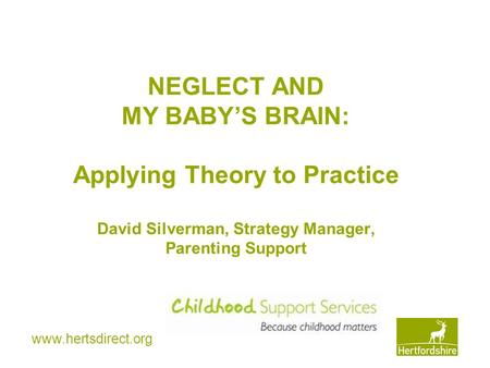 Www.hertsdirect.org NEGLECT AND MY BABY'S BRAIN: Applying Theory to Practice David Silverman, Strategy Manager, Parenting Support.