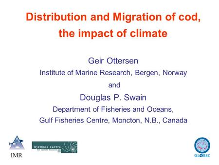 Distribution and Migration of cod, the impact of climate Geir Ottersen Institute of Marine Research, Bergen, Norway and Douglas P. Swain Department of.