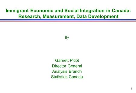 1 Immigrant Economic and Social Integration in Canada: Research, Measurement, Data Development By Garnett Picot Director General Analysis Branch Statistics.