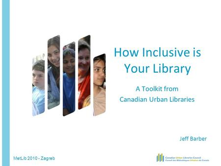 MetLib 2010 - Zagreb How Inclusive is Your Library A Toolkit from Canadian Urban Libraries Jeff Barber.